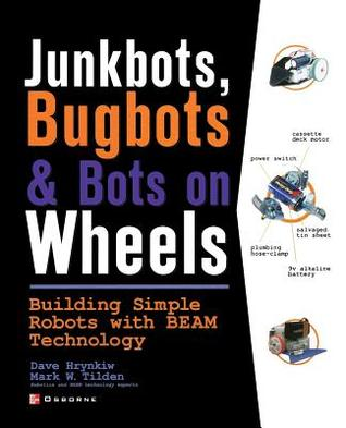 Junkbots, Bugbots, and Bots on Wheels: Building Simple Robots with Beam Technology: Building Simple Robots with Beam Technology
