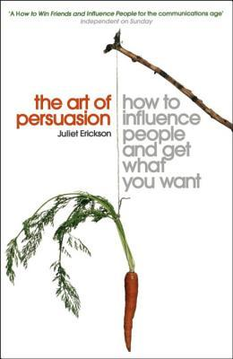 Ebook The Art of Persuasion: How to Influence People and Get What You Want by Juliet Erickson TXT!