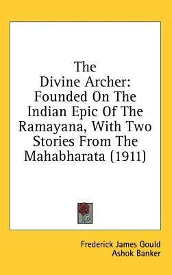 The Divine Archer: Founded On The Indian Epic Of The Ramayana, With Two Stories From The Mahabharata (1911)