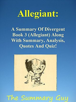 Allegiant: A Summary Of Divergent Book 3(Allegiant) Along With Summary, Analysis, Quotes And Quiz! (The Summary Guy---Divergent, Insurgent, Allegiant, Divergent Book 1, 2, 3)