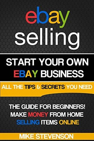 Ebay Selling: Start your own profitable Ebay Business from home - The Ultimate beginners guide