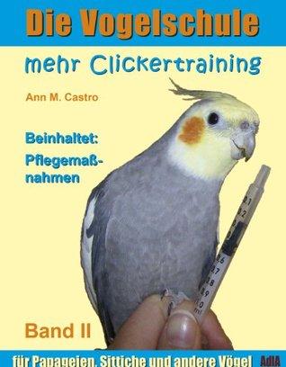 Die Vogelschule. Mehr Clickertraining für Papageien, Sittiche und andere Vögel (Die Vogelschule - Clickertraining 2)