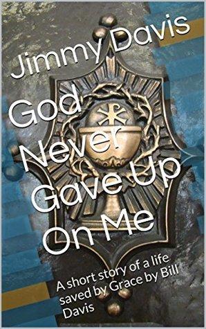 God Never Gave Up On Me: A short story of a life saved by Grace by Bill Davis