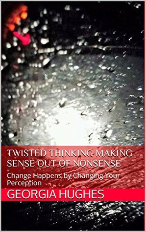 Twisted Thinking Making Sense Out of Nonsense: Change Happens by Changing Your Perception