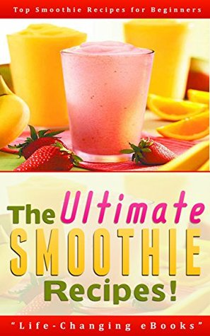 Smoothies: The Ultimate SMOOTHIE Recipes! - Top Smoothie Recipes for Beginners: Smoothies, Smoothie Recipes, Green Smoothies, Weight Loss, Beverage