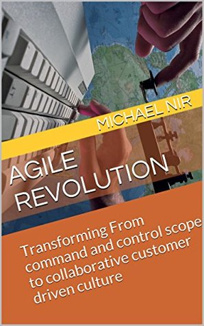 Agile Project Management: Agile Revolution Transforming From command and control scope to collaborative customer driven culture (Agile Business Leadership Book 4)