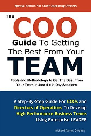 The COO Guide To Getting The Best From Your Team: Tools and Methodology to Get the Best From Your Team in Just 4 x ½ Day Sessions