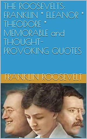 THE ROOSEVELTS: FRANKLIN * ELEANOR * THEODORE * MEMORABLE and THOUGHT-PROVOKING QUOTES