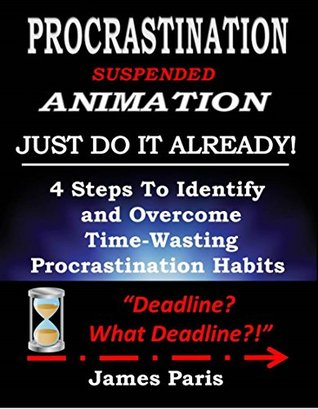 Procrastination, Suspended Animation - Just Do It Already! :4 Steps To Identify and Overcome Time-Wasting Procrastination Habits