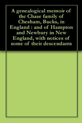 A genealogical memoir of the Chase family of Chesham, Bucks, in England : and of Hampton and Newbury in New England, with notices of some of their descendants