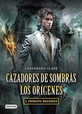 Príncipe mecánico. Cazadores de sombras. Los orígenes 2 (versión mexicana): Saga Cazadores de sombras . Los orígenes