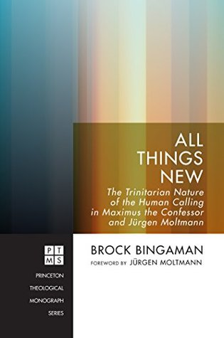 All Things New: The Trinitarian Nature of the Human Calling in Maximus the Confessor and Jürgen Moltmann (Princeton Theological Monograph Series Book 213)