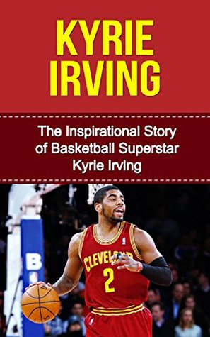 Kyrie Irving: The Inspirational Story of Basketball Superstar Kyrie Irving [Short Read] (Kyrie Irving Unauthorized Biography, Cleveland Cavaliers, Duke University, Australia, NBA Books)