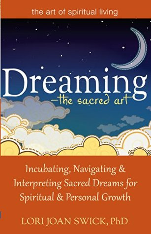Dreaming-The Sacred Art: Incubating, Navigating and Interpreting Sacred Dreams for Spiritual and Personal Growth