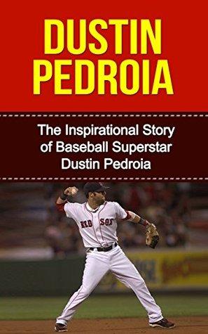 Dustin Pedroia: The Inspirational Story of Baseball Superstar Dustin Pedroia (Dustin Pedroia Unauthorized Biography, Boston Red Sox, Arizona State University, MLB Books)