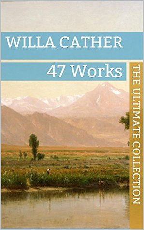 Willa Cather: The Ultimate Collection - 47 Works - Classic Westerns and Much More