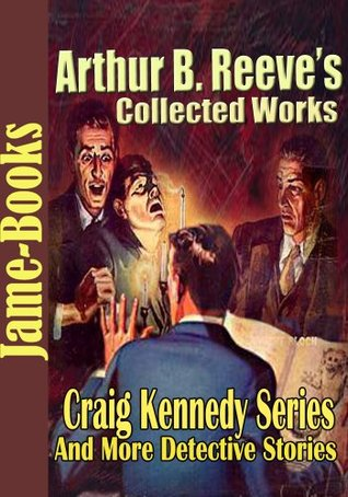 Arthur B. Reeve's Collected Works, Craig Kennedy Series: The Silent Bullet, The War Terror, The Treasure Train, Gold of the Gods, and More! ( 15 Works)