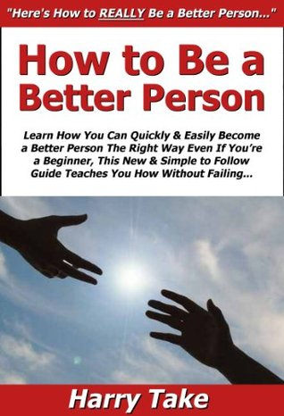 How to Be a Better Person: Learn How You Can Quickly & Easily Become a Better Person The Right Way Even If You're a Beginner, This New & Simple to Follow Guide Teaches You How Without Failing