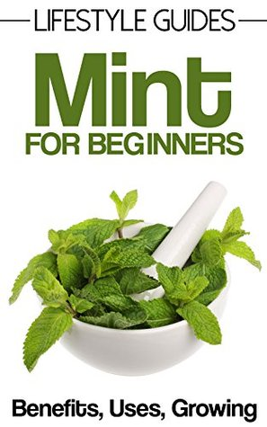 Mint For Beginners, Herbal Remedies, Benefits, Uses and Growing (Lifestyle Guides Book 1)