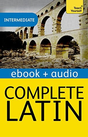 Complete Latin Beginner to Intermediate Book and Audio Course: Enhanced Edition