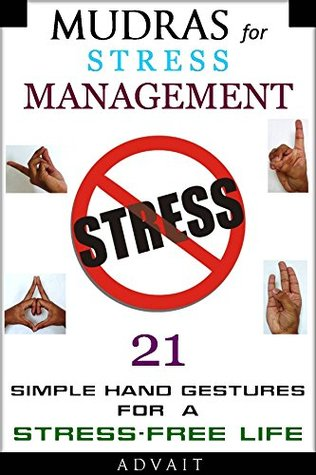 Mudras for Stress Management: 21 Simple Hand Gestures for A Stress Free Life: [A Holistic Approach to Stress Management] (Mudra Healing Book 9)