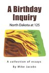 A Birthday Inquiry: North Dakota at 125: A collection of essays by Mike Jacobs