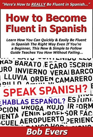 How to Become Fluent in Spanish: Learn How You Can Quickly & Easily Be Fluent in Spanish The Right Way Even If You're a Beginner, This New & Simple to Follow Guide Teaches You How Without Failing