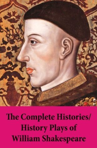 The Complete Histories / History Plays of William Shakespeare: King John + The Tragedy Of King Richard The Second + King Henry IV, The First Part + King ... Part + King Henry The Sixth, Second Part
