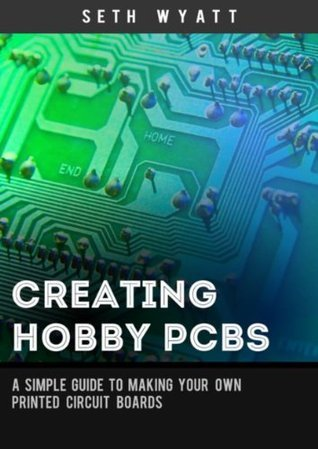 Creating Hobby PCBs: A simple guide to making your own printed circuit boards (Hobby Engineering Book 1)
