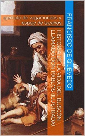 Historia de la vida del Buscón llamado don Pablos (Ilustrada): ejemplo de vagamundos y espejo de tacaños