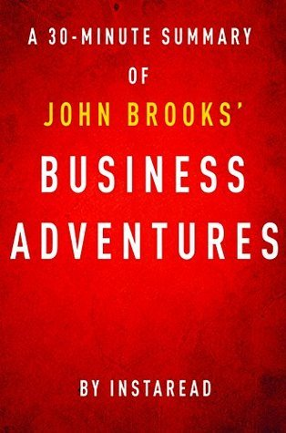 Business Adventures by John Brooks - A 30-Minute Instaread Summary: Twelve Classic Tales from the World of Wall Street