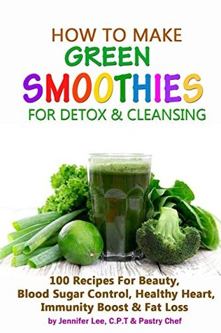 How To Make Green Smoothies for Detox and Cleansing: 100 Recipes For Beauty, Blood Sugar Control, Healthy Heart, Immunity Boost & Fat Loss