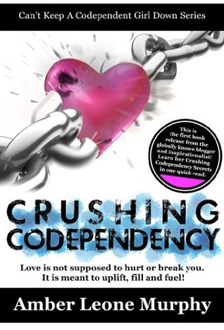 CRUSHING CODEPENDENCY: Love is not supposed to hurt or break you. It is meant to uplift, fill, and fuel! (Can't Keep A Codependent Girl Down Series Book 1)