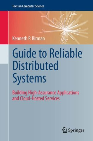 Guide to Reliable Distributed Systems: Building High-Assurance Applications and Cloud-Hosted Services