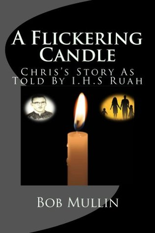 A Flickering Candle: Chris's Story as told by I.H.S. Ruah