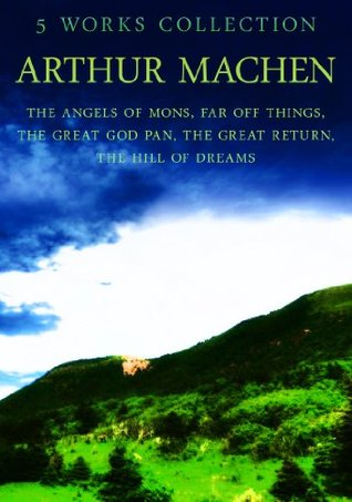 Arthur Machen: 5 Works: The Angels Of Mons, Far Off Things, The Great God Pan, The Great Return, The Hill Of Dreams