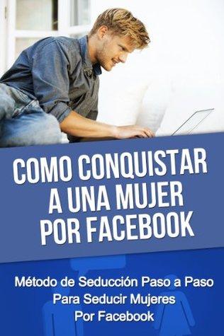 Como Conquistar A Una Mujer Por Facebook - Método de Seducción Paso a Paso Para Seducir Mujeres Por Facebook