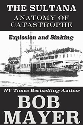 The Sultana: Explosion and Sinking by Bob Mayer