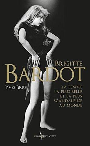 Brigitte Bardot: La femme la plus belle et la plus scandaleuse au monde (NON FICTION)
