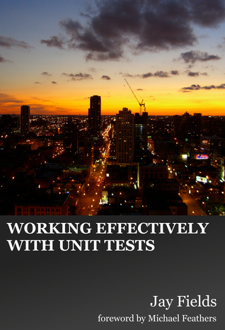 Working Effectively with Unit Tests by Jay Fields