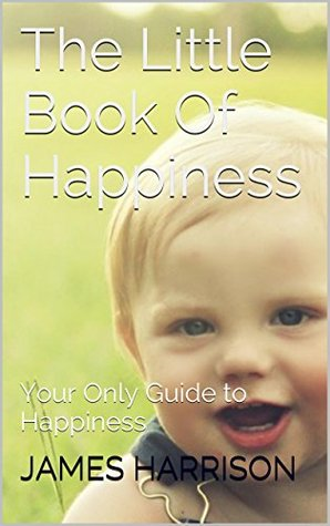 The Little Book Of Happiness: Your Only Guide to Happiness