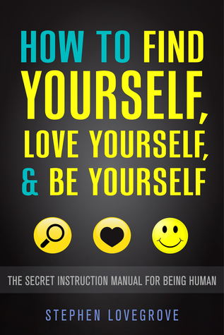 How to Find Yourself, Love Yourself, & Be Yourself: The Secret Instruction Manual for Being Human