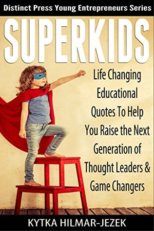 SUPER KIDS Life Changing Educational Quotes to Help You Raise the Next Generation of Thought Leaders and Game Changers (Distinct Press Young Entrepreneurs Series Book 1)