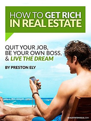 How To Get Rich In Real Estate: Quit Your Job, Be Your Own Boss, & Live The Dream