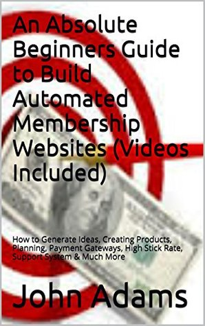 An Absolute Beginners Guide to Build Automated Membership Websites (Videos Included): How to Generate Ideas, Creating Products, Planning, Payment Gateways, High Stick Rate, Support System & Much More