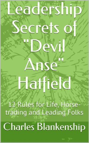 """Leadership Secrets of """"Devil Anse"""" Hatfield: 12 Rules for Life, Horse-trading and Leading Folks"""