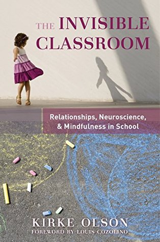 The Invisible Classroom: Relationships, Neuroscience & Mindfulness in School (The Norton Series on the Social Neuroscience of Education)