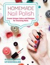 Homemade Nail Polish: Create Unique Colors and Designs For Eye-Catching Nails
