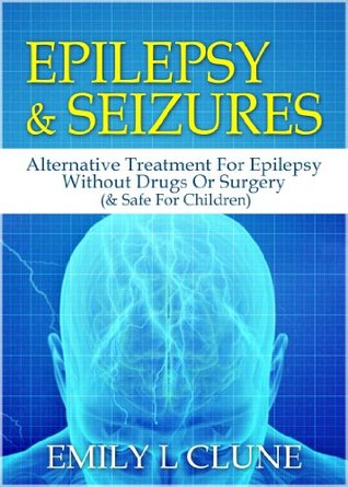 Epilepsy And Seizures: Alternative Treatment For Epilepsy Without Drugs Or Surgery (& Safe For Children) (Epilepsy Kindle Books, Epilepsy Treatment Book 1)