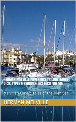 Herman Melville Adventure Trilogy: Moby Dick, Typee & Redburn, His First Voyage: Melville's Classic Tales of the High Sea
